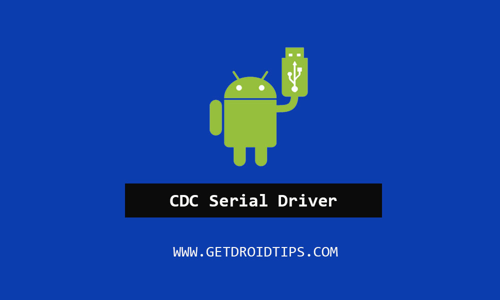 Tải xuống và cài đặt trình điều khiển nối tiếp Android CDC cho điện thoại di động [Latest Version]